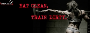 Eat clean, train dirty.