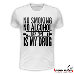 No smoking no alcohol, working out is my drug (fehér póló)